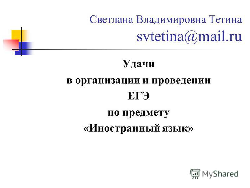 Светлана Владимировна Тетина svtetina@mail.ru Удачи в организации и проведении ЕГЭ по предмету «Иностранный язык»
