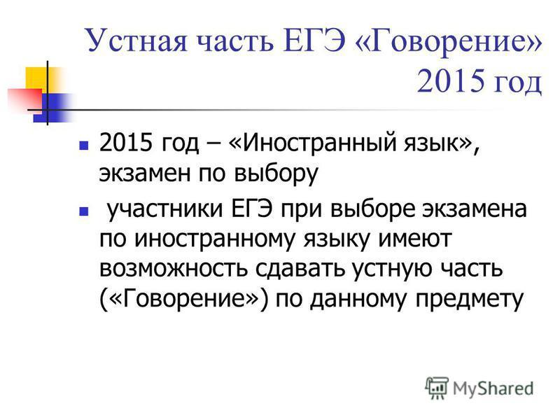 Устная часть ЕГЭ «Говорение» 2015 год 2015 год – «Иностранный язык», экзамен по выбору участники ЕГЭ при выборе экзамена по иностранному языку имеют возможность сдавать устную часть («Говорение») по данному предмету