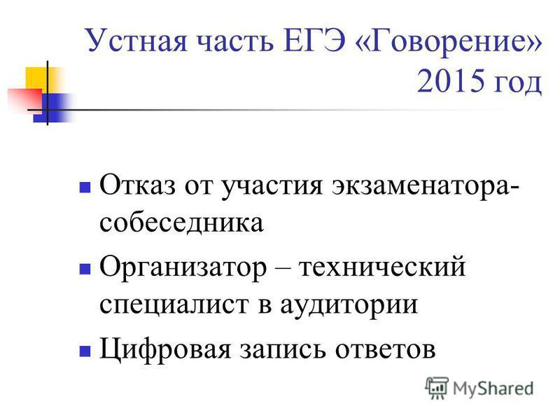 Устная часть ЕГЭ «Говорение» 2015 год Отказ от участия экзаменатора- собеседника Организатор – технический специалист в аудитории Цифровая запись ответов