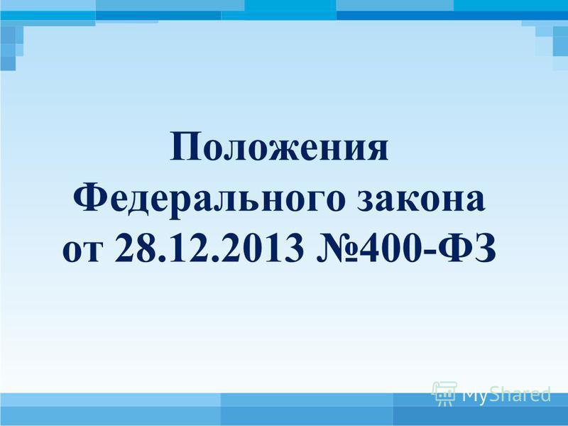 Положения Федерального закона от 28.12.2013 400-ФЗ