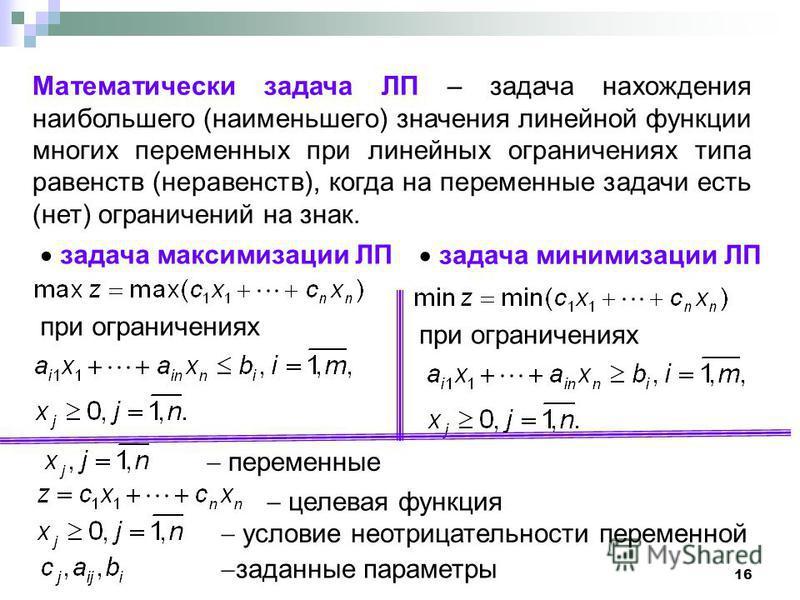 16 Математически задача ЛП – задача нахождения наибольшего (наименьшего) значения линейной функции многих переменных при линейных ограничениях типа равенств (неравенств), когда на переменные задачи есть (нет) ограничений на знак. задача максимизации