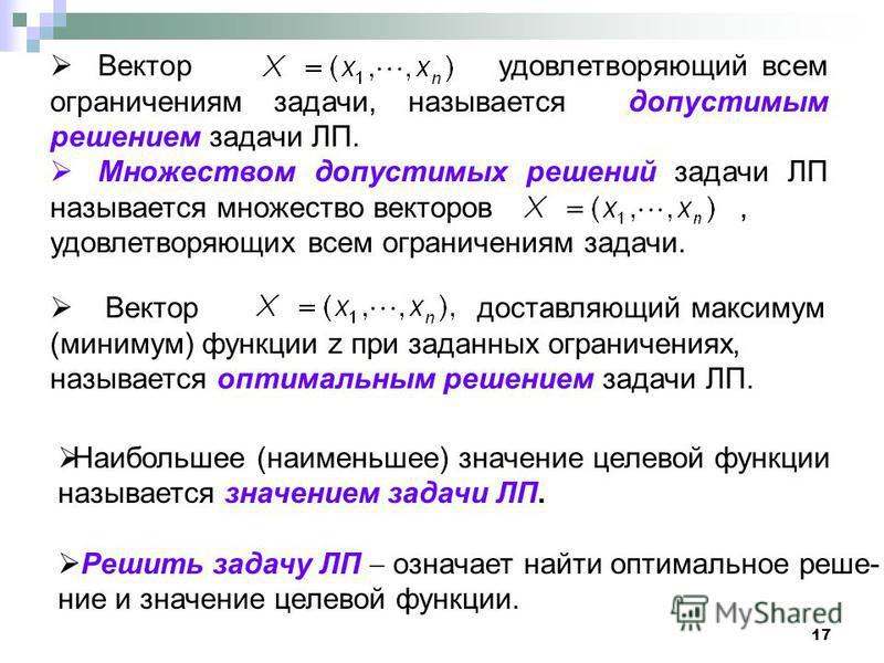 17 Вектор удовлетворяющий всем ограничениям задачи, называется допустимым решением задачи ЛП. Множеством допустимых решений задачи ЛП называется множество векторов, удовлетворяющих всем ограничениям задачи. Вектор доставляющий максимум (минимум) функ