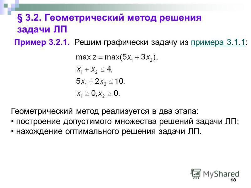 18 § 3.2. Геометрический метод решения задачи ЛП Пример 3.2.1. Решим графически задачу из примера 3.1.1:примера 3.1.1 Геометрический метод реализуется в два этапа: построение допустимого множества решений задачи ЛП; нахождение оптимального решения за