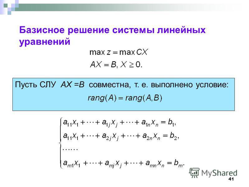 41 Базисное решение системы линейных уравнений Пусть СЛУ AX =B совместна, т. е. выполнено условие: