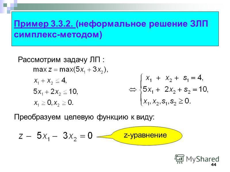 44 Пример 3.3.2. (неформальное решение ЗЛП симплекс-методом) Рассмотрим задачу ЛП : z-уравнение Преобразуем целевую функцию к виду: