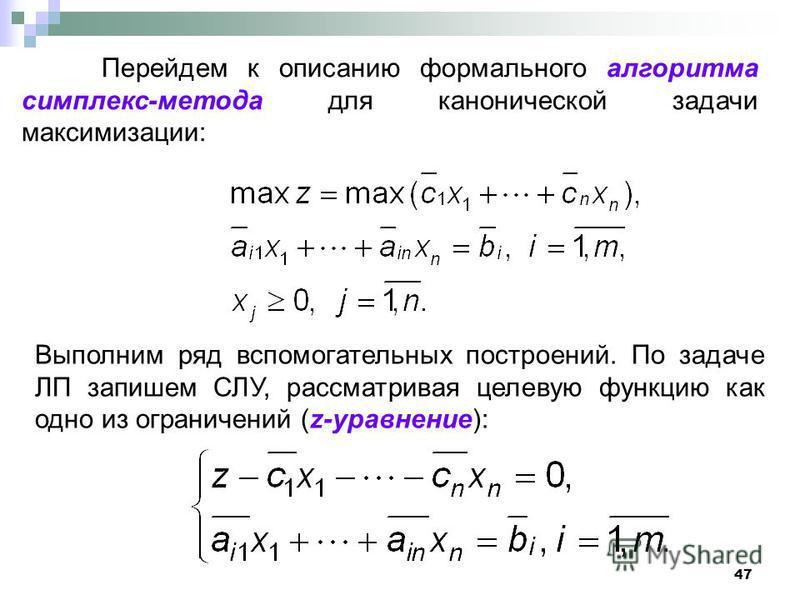 47 Перейдем к описанию формального алгоритма симплекс-метода для канонической задачи максимизации: Выполним ряд вспомогательных построений. По задаче ЛП запишем СЛУ, рассматривая целевую функцию как одно из ограничений (z-уравнение):