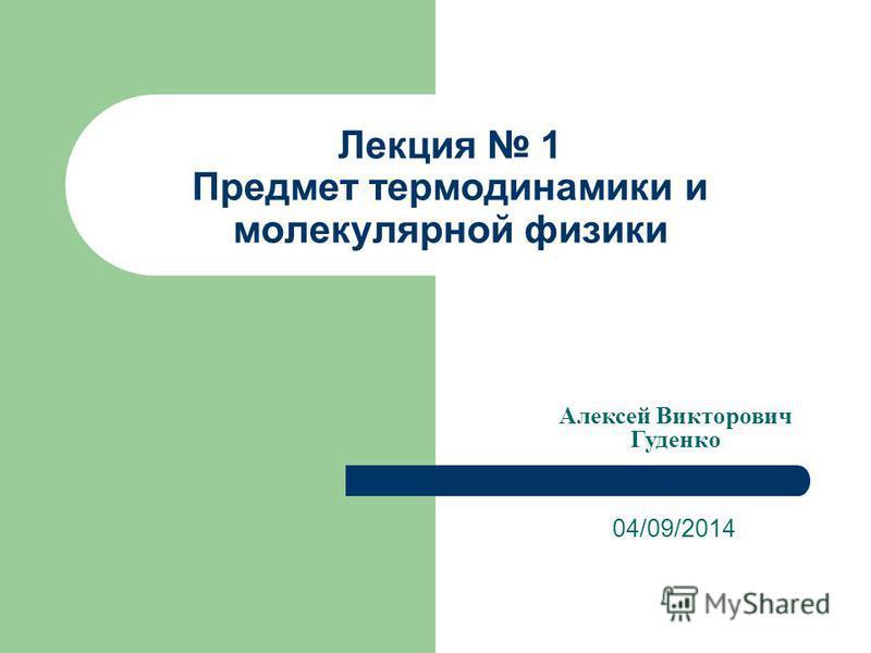 Лекция 1 Предмет термодинамики и молекулярной физики 04/09/2014 Алексей Викторович Гуденко