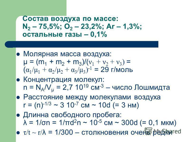 Состав воздуха по массе: N 2 – 75,5%; O 2 – 23,2%; Ar – 1,3%; остальные газы – 0,1% Молярная масса воздуха: μ = (m 1 + m 2 + m 3 )/( ν 1 + ν 2 + ν 3 ) = ( α 1 /μ 1 + α 2 /μ 2 + α 3 /μ 3 ) -1 = 29 г/моль Концентрация молекул: n = N A /V μ = 2,7 10 19