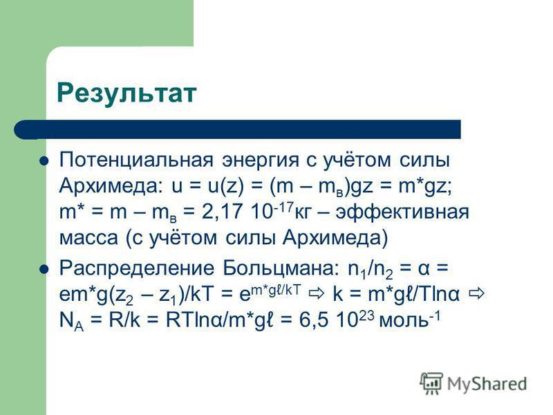 Результат Потенциальная энергия с учётом силы Архимеда: u = u(z) = (m – m в )gz = m*gz; m* = m – m в = 2,17 10 -17 кг – эффективная масса (с учётом силы Архимеда) Распределение Больцмана: n 1 /n 2 = α = em*g(z 2 – z 1 )/kT = e m*g/kT k = m*g/Tlnα N A