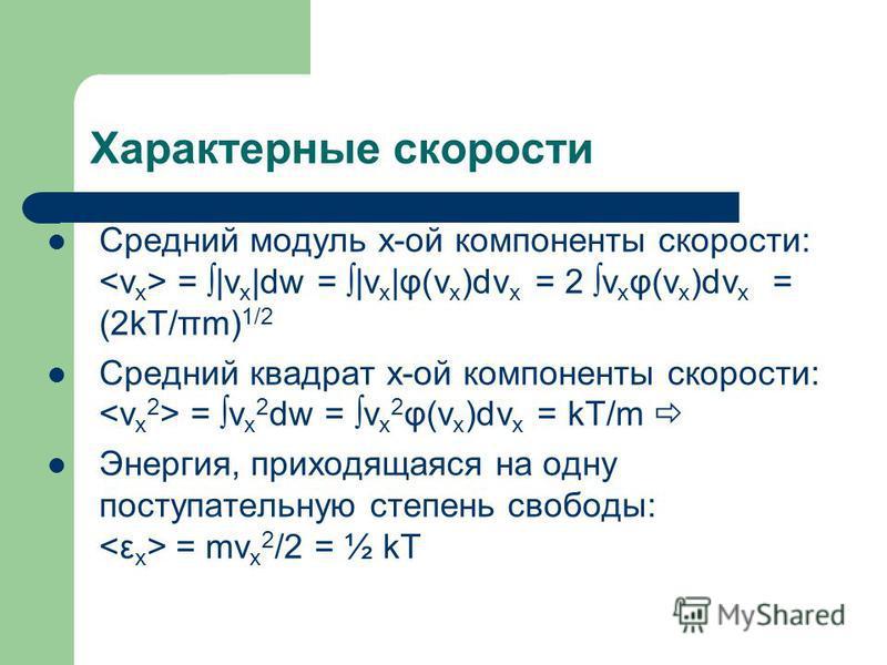 Характерные скорости Средний модуль х-ой компоненты скорости: = |v x |dw = |v x |φ(v x )dv x = 2 v x φ(v x )dv x = (2kT/πm) 1/2 Средний квадрат х-ой компоненты скорости: = v x 2 dw = v x 2 φ(v x )dv x = kT/m Энергия, приходящаяся на одну поступательн