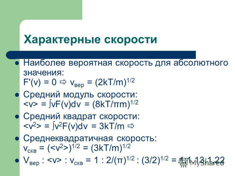 Характерные скорости Наиболее вероятная скорость для абсолютного значения: F'(v) = 0 v вер = (2kT/m) 1/2 Средний модуль скорости: = vF(v)dv = (8kT/πm) 1/2 Средний квадрат скорости: = v 2 F(v)dv = 3kT/m Среднеквадратичная скорость: v скв = ( ) 1/2 = (