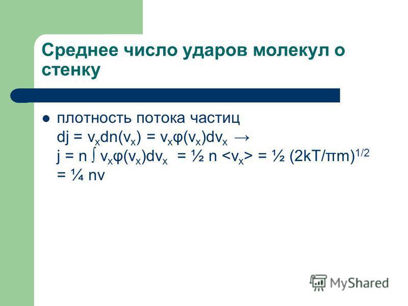 Среднее число ударов молекул о стенку плотность потока частиц dj = v x dn(v x ) = v x φ(v x )dv x j = n v x φ(v x )dv x = ½ n = ½ (2kT/πm) 1/2 = ¼ nv