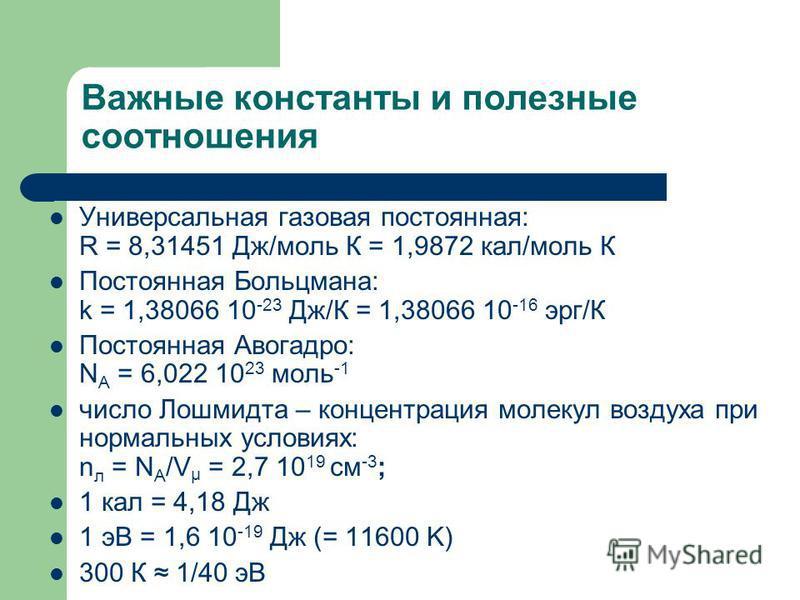Важные константы и полезные соотношения Универсальная газовая постоянная: R = 8,31451 Дж/моль К = 1,9872 кал/моль К Постоянная Больцмана: k = 1,38066 10 -23 Дж/К = 1,38066 10 -16 эрг/К Постоянная Авогадро: N A = 6,022 10 23 моль -1 число Лошмидта – к