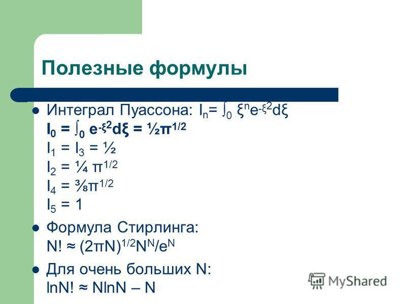 Полезные формулы Интеграл Пуассона: I n = 0 ξ n e -ξ 2 dξ I 0 = 0 e -ξ 2 dξ = ½π 1/2 I 1 = I 3 = ½ I 2 = ¼ π 1/2 I 4 = π 1/2 I 5 = 1 Формула Стирлинга: N! (2πN) 1/2 N N /e N Для очень больших N: lnN! NlnN – N