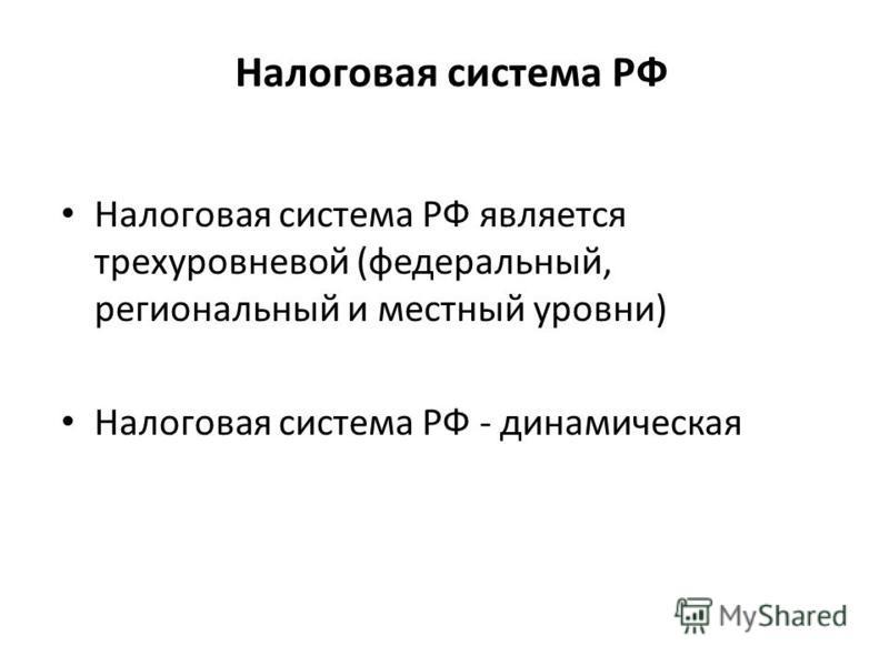 Налоговая система РФ Налоговая система РФ является трехуровневой (федеральный, региональный и местный уровни) Налоговая система РФ - динамическая