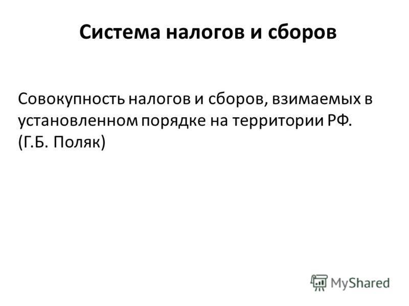 Совокупность налогов и сборов, взимаемых в установленном порядке на территории РФ. (Г.Б. Поляк)