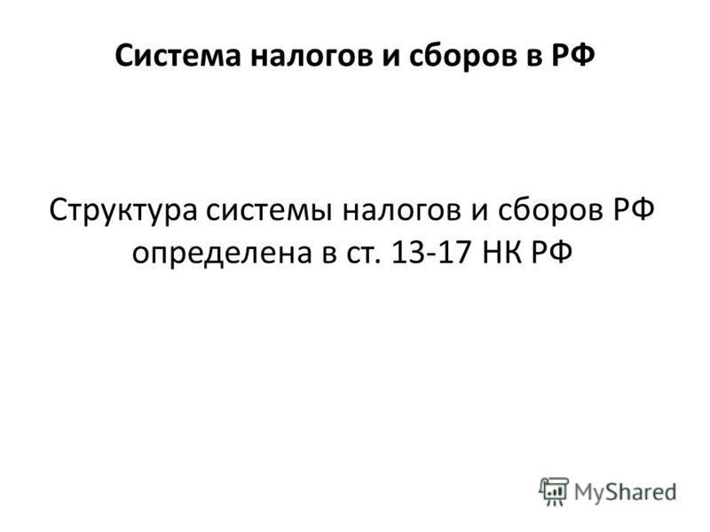 Система налогов и сборов в РФ Структура системы налогов и сборов РФ определена в ст. 13-17 НК РФ