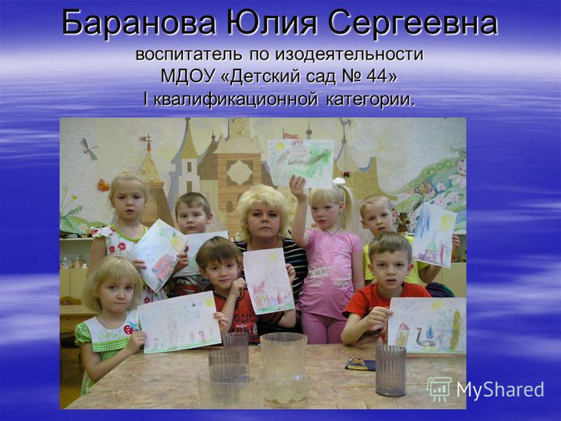 Баранова Юлия Сергеевна воспитатель по изодеятельности МДОУ «Детский сад 44» I квалификационной категории.