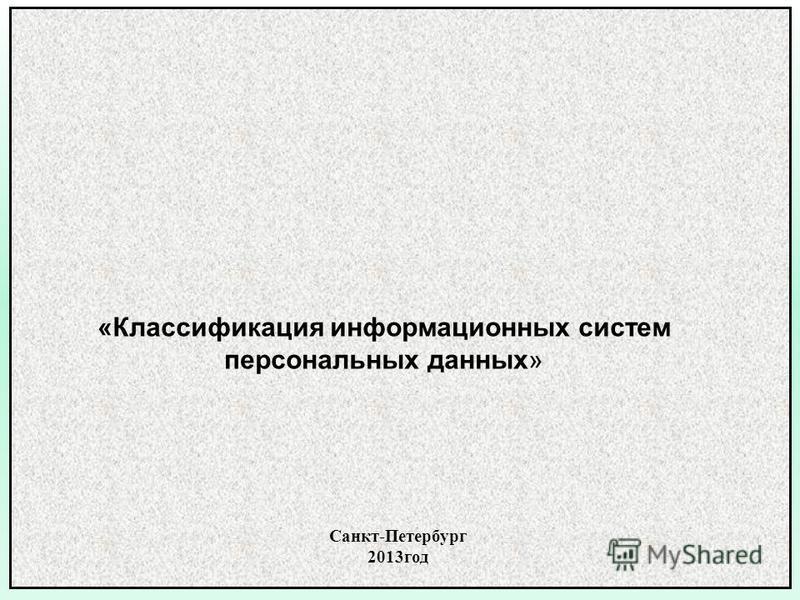 Санкт-Петербург 2013 год «Классификация информационных систем персональных данных»
