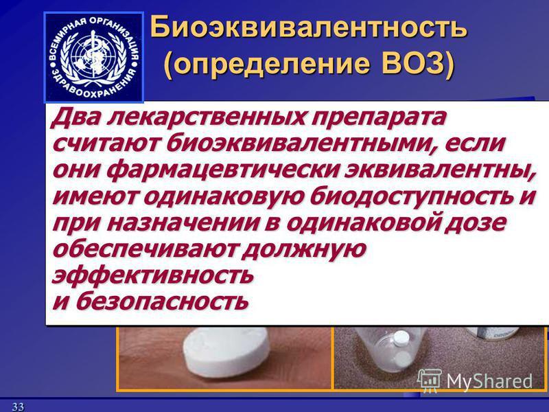 33 Биоэквивалентность (определение ВОЗ) Два лекарственных препарата считают биоэквивалентными, если они фармацевтически эквивалентны, имеют одинаковую биодоступность и при назначении в одинаковой дозе обеспечивают должную эффективность и безопасность