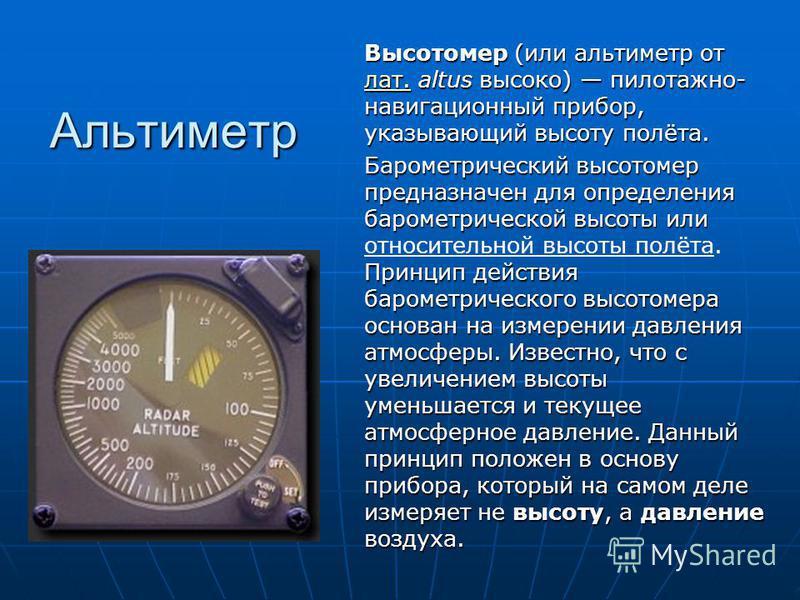 Альтиметр Высотомер (или альтиметр от лат. altus высоко) пилотажно- навигационный прибор, указывающий высоту полёта. лат. Барометрический высотомер предназначен для определения барометрической высоты или Принцип действия барометрического высотомера о