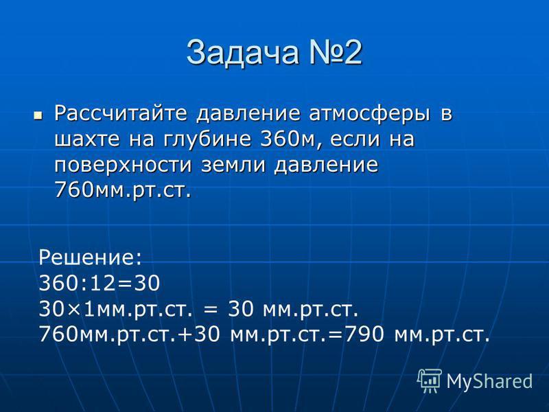 Задача 2 Рассчитайте давление атмосферы в шахте на глубине 360 м, если на поверхности земли давление 760 мм.рт.ст. Рассчитайте давление атмосферы в шахте на глубине 360 м, если на поверхности земли давление 760 мм.рт.ст. Решение: 360:12=30 30×1 мм.рт