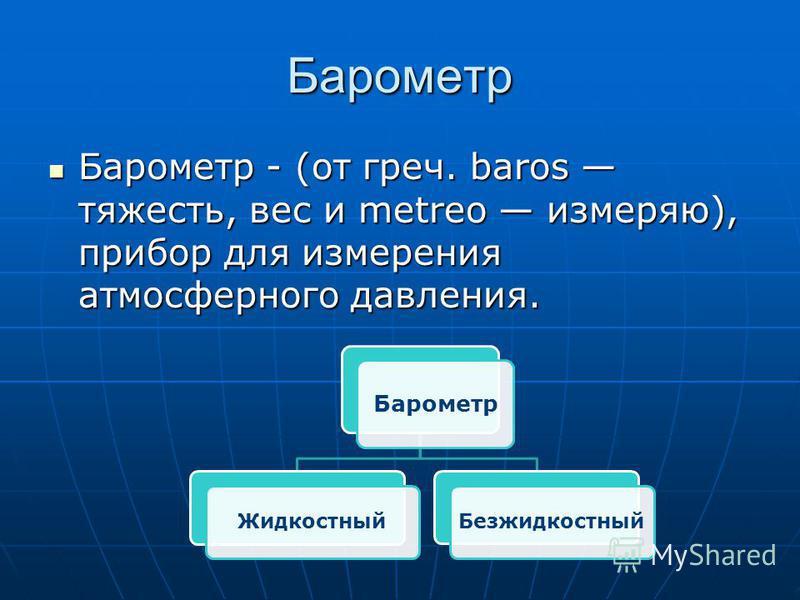 Барометр Барометр - (от греч. baros тяжесть, вес и metreo измеряю), прибор для измерения атмосферного давления. Барометр - (от греч. baros тяжесть, вес и metreo измеряю), прибор для измерения атмосферного давления. Барометр Жидкостный Безжидкостный