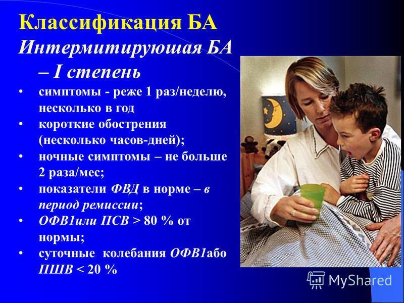 Классификация БА Интермитируюшая БА – І степениь симптомы - реже 1 раз/неделю, несколько в год короткие обострения (несколько часов-дней); ночные симптомы – не больше 2 раза/мес; показатели ФВД в норме – в период ремиссии; ОФВ1 или ПСВ > 80 % от норм