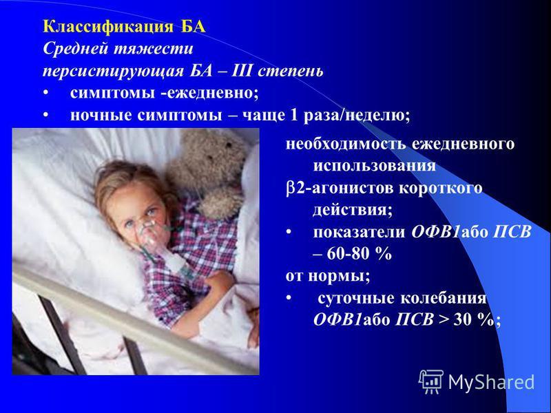 Классификация БА Средней тяжести персистируючая БА – ІІІ степениь симптомы -ежедневно; ночные симптомы – чаще 1 раза/неделю; необходимость ежедневного использования 2-агонистов короткого действия; показатели ОФВ1 обо ПСВ – 60-80 % от нормы; суточные