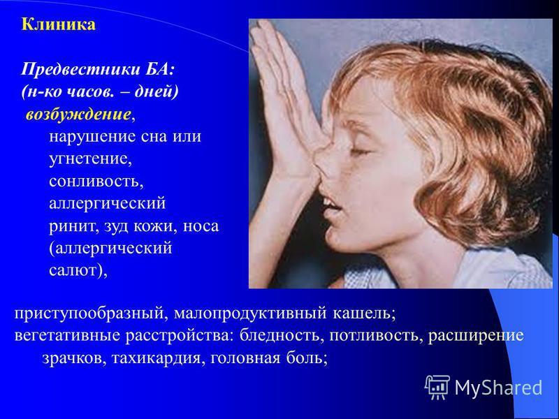 Клиника Предвестники БА: (н-ко часов. – дней) возбуждение, нарушение сна или угнетение, сонливость, аллергический ринит, зуд кожи, носа (аллергический салют), приступообразный, малопродуктивный кашель; вегетативные расстройства: бледность, потливость