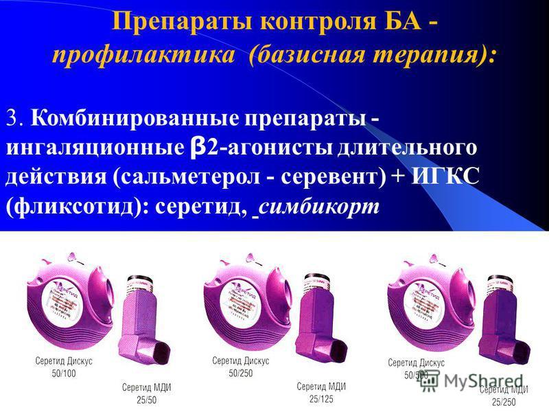 Препараты контроля БА - профилактика (базисная терапия): 3. Комбинированные препараты - ингаляционные β 2-агонисты длительного действия (сальметерол - серевент) + ИГКС (фликсотид): серетид, симбикорт