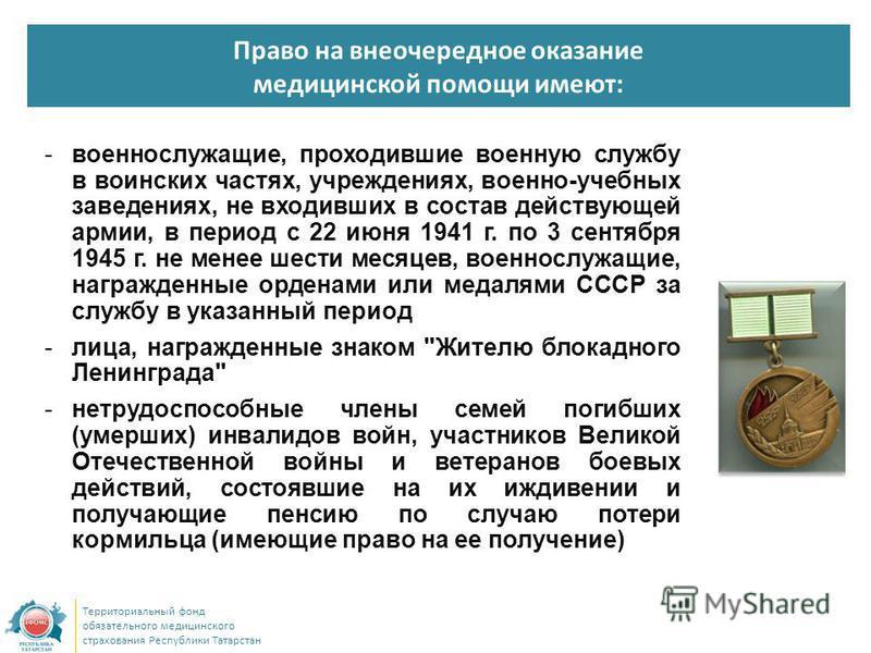 Право на внеочередное оказание медицинской помощи имеют: Территориальный фонд обязательного медицинского страхования Республики Татарстан -военнослужащие, проходившие военную службу в воинских частях, учреждениях, военно-учебных заведениях, не входив