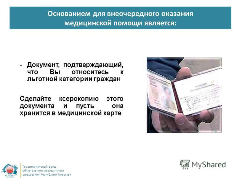 Основанием для внеочередного оказания медицинской помощи является: Территориальный фонд обязательного медицинского страхования Республики Татарстан -Документ, подтверждающий, что Вы относитесь к льготной категории граждан Сделайте ксерокопию этого до