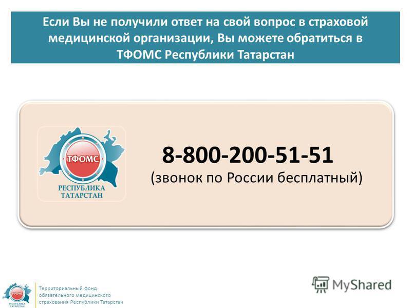 Если Вы не получили ответ на свой вопрос в страховой медицинской организации, Вы можете обратиться в ТФОМС Республики Татарстан Территориальный фонд обязательного медицинского страхования Республики Татарстан 8-800-200-51-51 (звонок по России бесплат