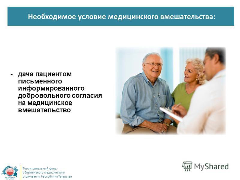 Необходимое условие медицинского вмешательства: Территориальный фонд обязательного медицинского страхования Республики Татарстан -дача пациентом письменного информированного добровольного согласия на медицинское вмешательство