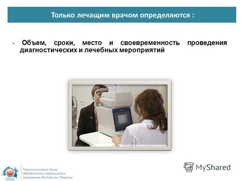 Только лечащим врачом определяются : Территориальный фонд обязательного медицинского страхования Республики Татарстан - Объем, сроки, место и своевременность проведения диагностических и лечебных мероприятий