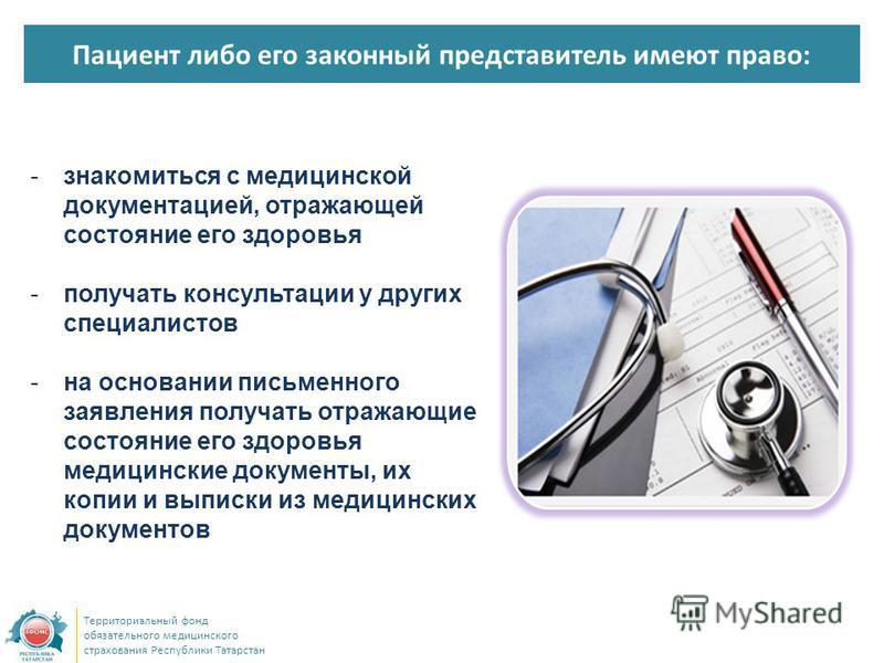 Пациент либо его законный представитель имеют право: Территориальный фонд обязательного медицинского страхования Республики Татарстан -знакомиться с медицинской документацией, отражающей состояние его здоровья -получать консультации у других специали