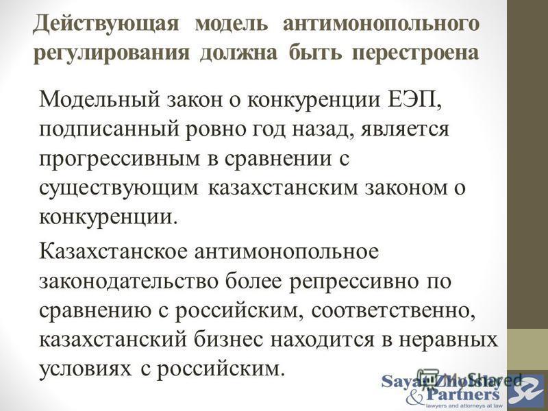 Действующая модель антимонопольного регулирования должна быть перестроена Модельный закон о конкуренции ЕЭП, подписанный ровно год назад, является прогрессивным в сравнении с существующим казахстанским законом о конкуренции. Казахстанское антимонопол