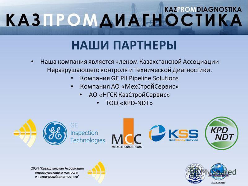 НАШИ ПАРТНЕРЫ Наша компания является членом Казахстанской Ассоциации Неразрушающего контроля и Технической Диагностики. Компания GE PII Pipeline Solutions Компания АО «Мех СтройСервис» АО «НГСК Каз СтройСервис» ТОО «KPD-NDT»