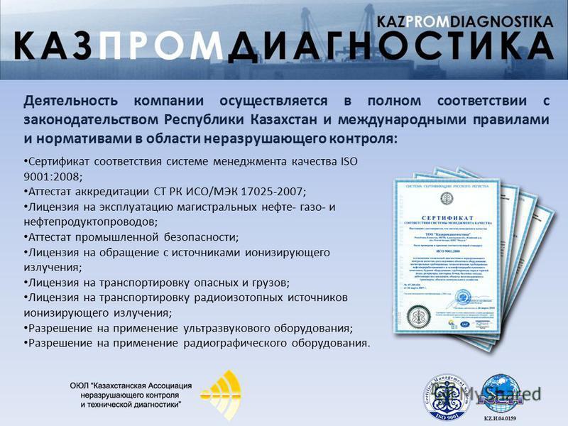Деятельность компании осуществляется в полном соответствии с законодательством Республики Казахстан и международными правилами и нормативами в области неразрушающего контроля: Сертификат соответствия системе менеджмента качества ISO 9001:2008; Аттест
