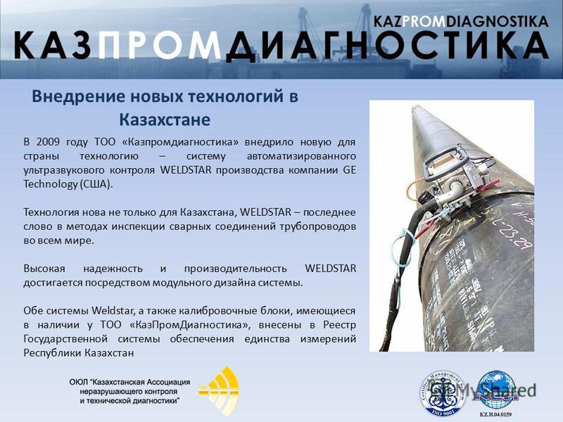 В 2009 году ТОО «Казпромдиагностика» внедрило новую для страны технологию – систему автоматизированного ультразвукового контроля WELDSTAR производства компании GE Technology (США). Технология нова не только для Казахстана, WELDSTAR – последнее слово
