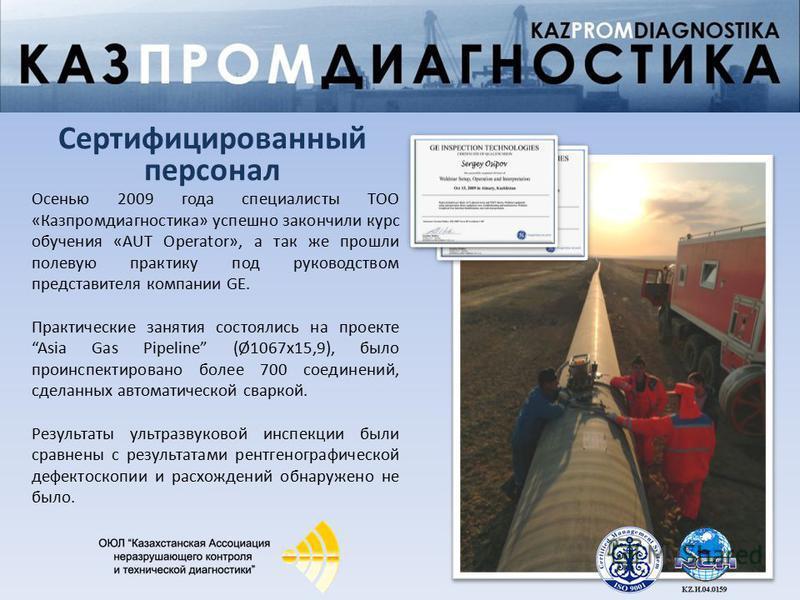 Осенью 2009 года специалисты ТОО «Казпромдиагностика» успешно закончили курс обучения «AUT Operator», а так же прошли полевую практику под руководством представителя компании GE. Практические занятия состоялись на проектеAsia Gas Pipeline (Ø1067 х 15