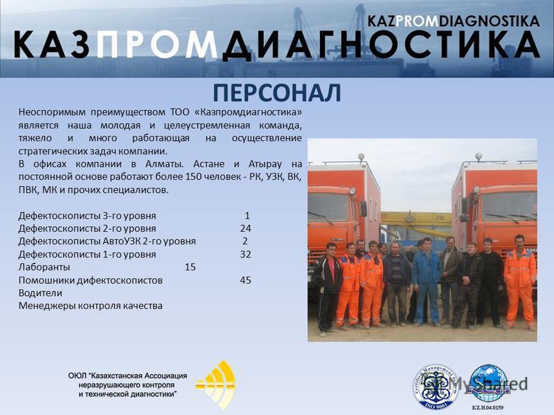 Неоспоримым преимуществом ТОО «Казпромдиагностика» является наша молодая и целеустремленная команда, тяжело и много работающая на осуществление стратегических задач компании. В офисах компании в Алматы. Астане и Атырау на постоянной основе работают б