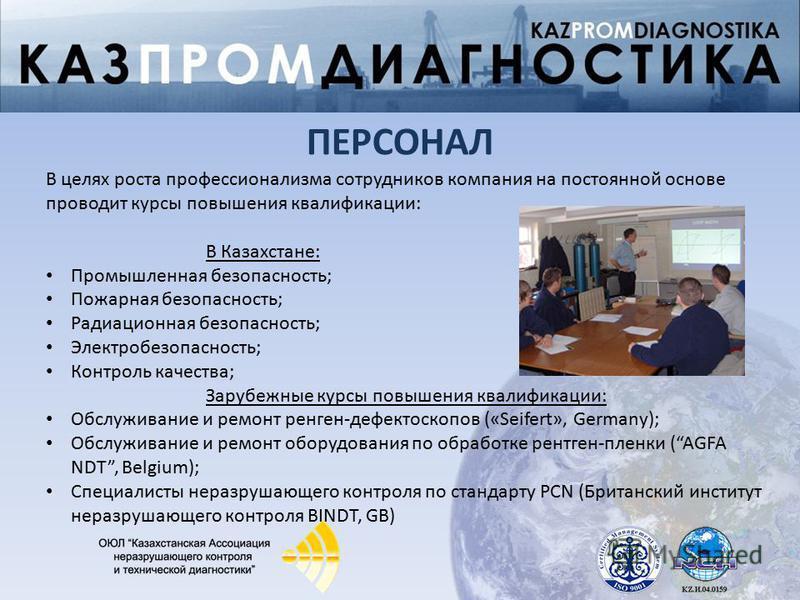 В целях роста профессионализма сотрудников компания на постоянной основе проводит курсы повышения квалификации: В Казахстане: Промышленная безопасность; Пожарная безопасность; Радиационная безопасность; Электробезопасность; Контроль качества; Зарубеж