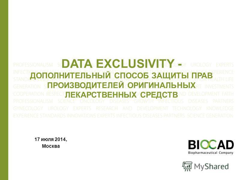 DATA EXCLUSIVITY - ДОПОЛНИТЕЛЬНЫЙ СПОСОБ ЗАЩИТЫ ПРАВ ПРОИЗВОДИТЕЛЕЙ ОРИГИНАЛЬНЫХ ЛЕКАРСТВЕННЫХ СРЕДСТВ 17 июля 2014, Москва