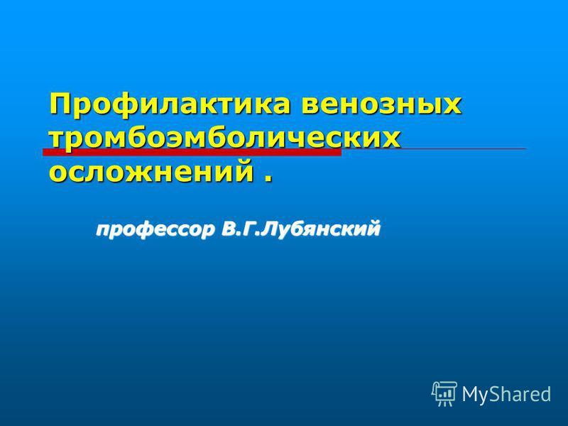 Профилактика венозных тромбоэмболических осложнений. профессор В.Г.Лубянский