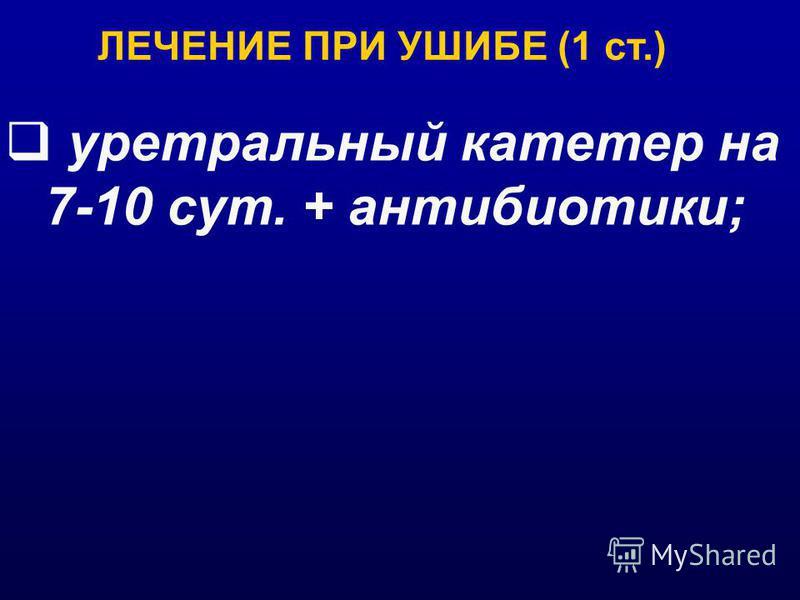 уретральный катетер на 7-10 сут. + антибиотики; ЛЕЧЕНИЕ ПРИ УШИБЕ (1 ст.)