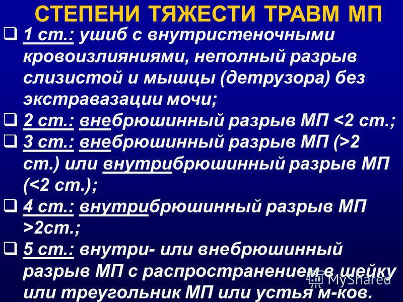 СТЕПЕНИ ТЯЖЕСТИ ТРАВМ МП 1 ст.: ушиб с внутристеночными кровоизлияниями, неполный разрыв слизистой и мышцы (детрузора) без экстравазации мочи; 2 ст.: внебрюшинный разрыв МП 2 cm.) или внутрибрюшинный разрыв МП (2cm.; 5 ст.: внутри- или внебрюшинный р