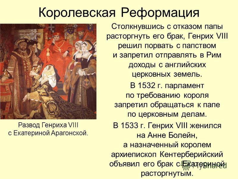 Королевская Реформация Столкнувшись с отказом папы расторгнуть его брак, Генрих VIII решил порвать с папством и запретил отправлять в Рим доходы с английских церковных земель. В 1532 г. парламент по требованию короля запретил обращаться к папе по цер