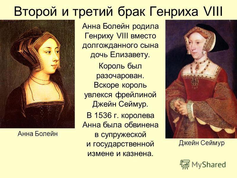 Второй и третий брак Генриха VIII Анна Болейн родила Генриху VIII вместо долгожданного сына дочь Елизавету. Король был разочарован. Вскоре король увлекся фрейлиной Джейн Сеймур. В 1536 г. королева Анна была обвинена в супружеской и государственной из
